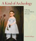 A Kind of Archeology, Collecting American Folk Art ,1876-1976, by Elizabeth Stillinger.