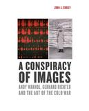 A Conspiracy of Images: Andy Warhol, Gerhard Richter, and Cold War Visuality by John J.  Curley