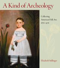 A Kind of Archeology, Collecting American Folk Art ,1876-1976, by Elizabeth Stillinger.