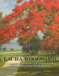 Laura Woodward: the Artist Behind the Innovator Who Developed Palm Beach by Deborah C.  Pollack