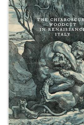 The Chiaroscuro Woodcut in Renaissance Italy by Naoko Takahatake