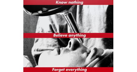 "Barbara Kruger ""Untitled (Know nothing, Believe anything, Forget everything)"", 1987/2014 screenprint on vinyl overall: 274.32 x 342.05 cm (108 x 134 11/16 in.) National Gallery of Art, Washington, Gift of the Collectors Committee, Sharon and John D.  Rockefeller IV, Howard and Roberta Ahmanson, Denise and Andrew Saul, Lenore S.  and Bernard A.  Greenberg Fund, Agnes Gund, and Michelle Smith © Barbara Kruger"