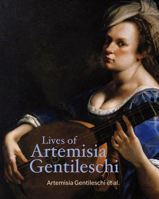 Lives of Artemisia Gentileschi.  By Artemisia Gentileschi, Orazio Gentileschi, Cristofano Bronzini, Pierantonio Stiattesi, Filippo Baldinucci, Averardo de' Medici and Alessandro Morrona.  Introduction by Sheila Barker.  J.  Paul Getty Museum